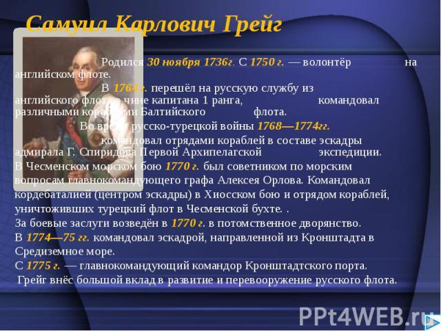 СамуилКарловичГрейг Родился 30 ноября 1736г. С1750 г.— волонтёр на английском флоте. В1764 г.перешёл на русскую службу из английского флота в чине капитана 1 ранга, командовал различными кораблямиБалтийского…