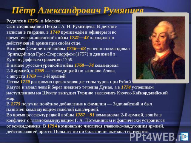 Пётр Александрович Румянцев Родился в 1725г. в Москве. Сын сподвижника Петра I А. И. Румянцева. В детстве записан в гвардию, в 1740 произведён в офицеры и во время русско-шведской войны 1741—43 находился в действующей армии при своём отце. Во время …