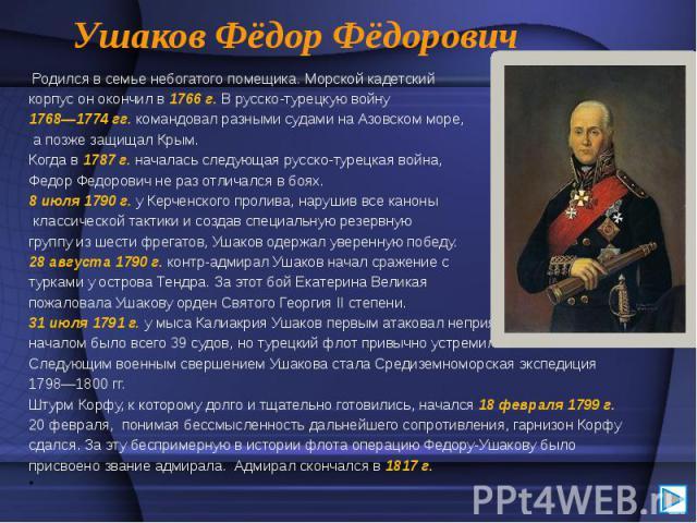 Ушаков Фёдор Фёдорович Родился в семье небогатого помещика. Морской кадетский корпус он окончил в 1766 г. В русско-турецкую войну 1768—1774 гг. командовал разными судами на Азовском море, а позже защищал Крым. Когда в 1787 г. началась следующая русс…
