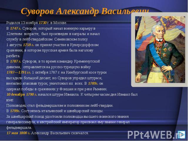 Суворов Александр Васильевич Родился 13 ноября 1730 г. в Москве. В 1747 г. Суворов, который начал военную карьеру в 12летнем возрасте, был произведен в капралы и начал службу в лейб-гвардейском Семеновском полку. 1 августа 1759 г. он принял участие …