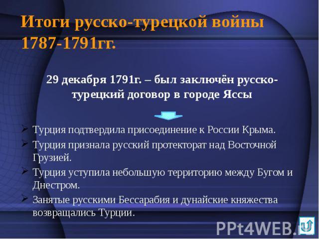 Итоги русско-турецкой войны 1787-1791гг. 29 декабря 1791г. – был заключён русско-турецкий договор в городе Яссы Турция подтвердила присоединение к России Крыма. Турция признала русский протекторат над Восточной Грузией. Турция уступила небольшую тер…
