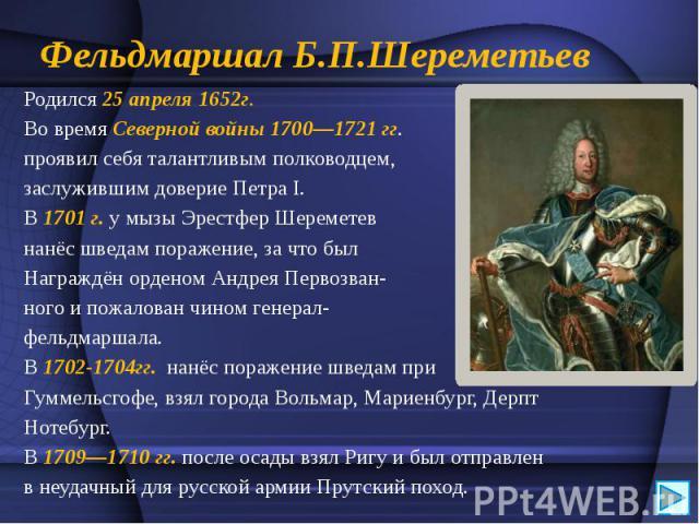 Фельдмаршал Б.П.Шереметьев Родился 25 апреля 1652г. Во времяСеверной войны1700—1721гг. проявил себя талантливым полководцем, заслужившим довериеПетра I.  В1701г.у мызыЭрестферШеремете…