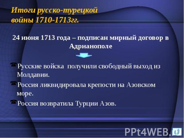 Итоги русско-турецкой войны 1710-1713гг. 24 июня 1713 года – подписан мирный договор в Адрианополе Русские войска получили свободный выход из Молдавии. Россия ликвидировала крепости на Азовском море. Россия возвратила Турции Азов.