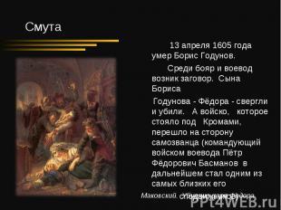 13 апреля 1605 года умер Борис Годунов. Среди бояр и воевод возник заговор. Сына