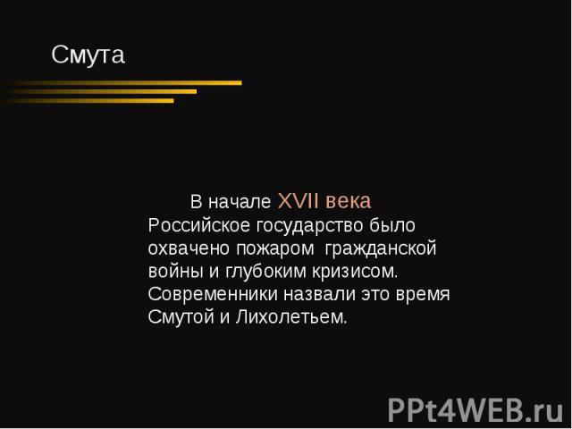 В начале XVII века Российское государство было охвачено пожаром гражданской войны и глубоким кризисом. Современники назвали это время Смутой и Лихолетьем.