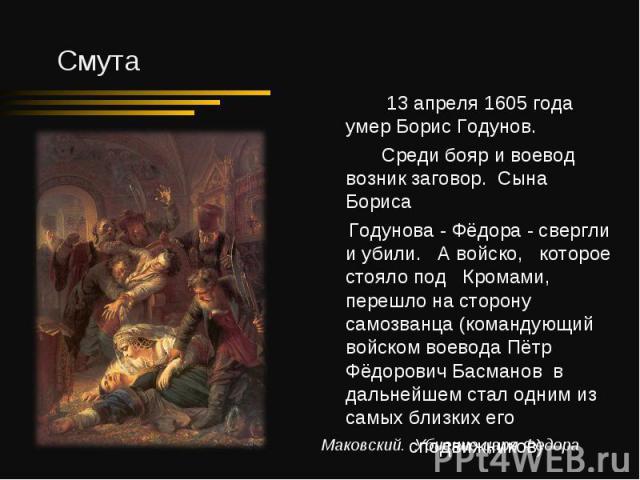 13 апреля 1605 года умер Борис Годунов. Среди бояр и воевод возник заговор. Сына Бориса Годунова - Фёдора - свергли и убили. А войско, которое стояло под Кромами, перешло на сторону самозванца (командующий войском воевода Пётр Фёдорович Басманов в д…