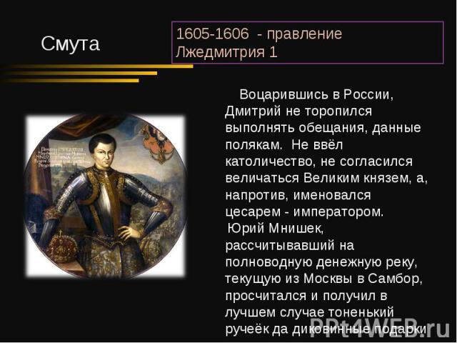 Воцарившись в России, Дмитрий не торопился выполнять обещания, данные полякам. Не ввёл католичество, не согласился величаться Великим князем, а, напротив, именовался цесарем - императором. Юрий Мнишек, рассчитывавший на полноводную денежную реку, те…