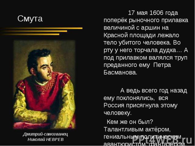 17 мая 1606 года поперёк рыночного прилавка величиной с аршин на Красной площади лежало тело убитого человека. Во рту у него торчала дудка… А под прилавком валялся труп преданного ему Петра Басманова. 17 мая 1606 года поперёк рыночного прилавка вели…