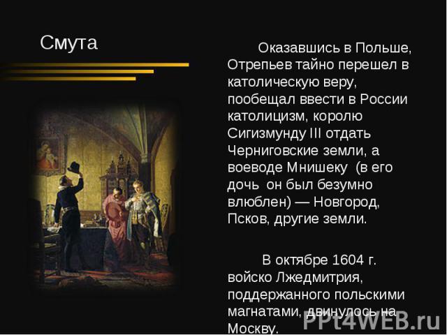 Оказавшись в Польше, Отрепьев тайно перешел в католическую веру, пообещал ввести в России католицизм, королю Сигизмунду III отдать Черниговские земли, а воеводе Мнишеку (в его дочь он был безумно влюблен) — Новгород, Псков, другие земли. В октябре 1…