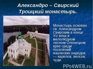 Монастырь основан св. Александром Свирским в конце XV века в малолюдном лесном О