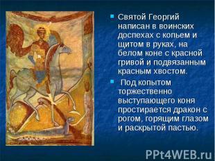 Святой Георгий написан в воинских доспехах с копьем и щитом в руках, на белом ко