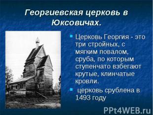 Церковь Георгия - это три стройных, с мягким повалом, сруба, по которым ступенча
