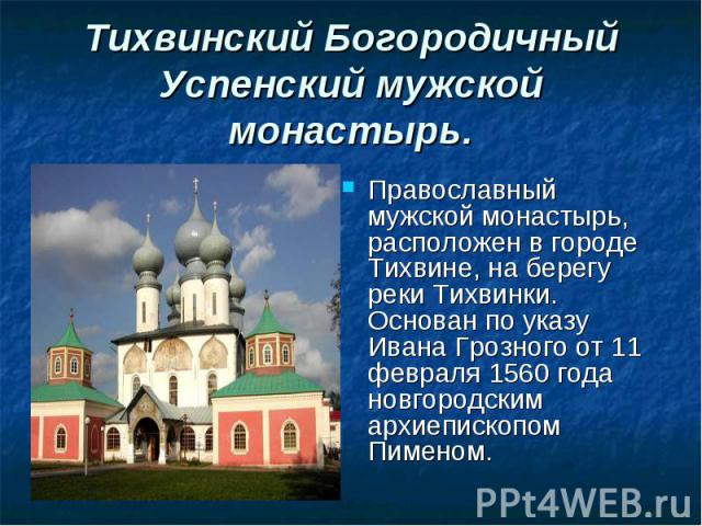 Православный мужской монастырь, расположен в городе Тихвине, на берегу реки Тихвинки. Основан по указу Ивана Грозного от 11 февраля 1560 года новгородским архиепископом Пименом. Православный мужской монастырь, расположен в городе Тихвине, на берегу …