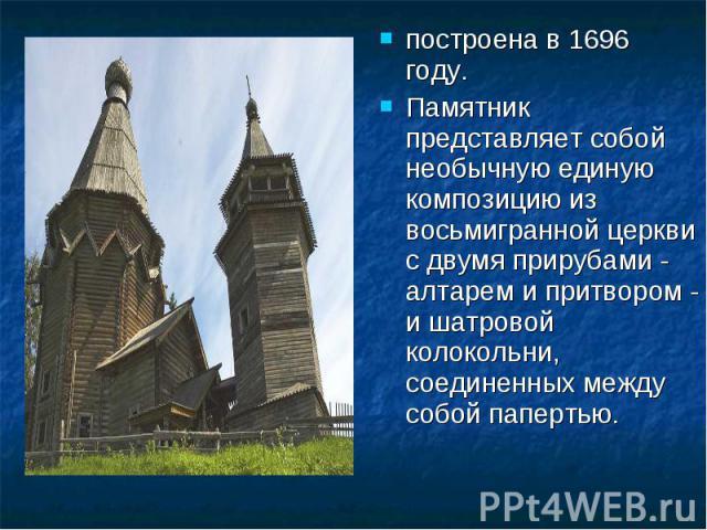 построена в 1696 году. построена в 1696 году. Памятник представляет собой необычную единую композицию из восьмигранной церкви с двумя прирубами - алтарем и притвором - и шатровой колокольни, соединенных между собой папертью.