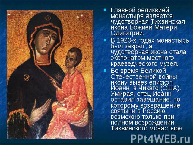Главной реликвией монастыря является чудотворная Тихвинская икона Божией Матери Одигитрии. Главной реликвией монастыря является чудотворная Тихвинская икона Божией Матери Одигитрии. В 1920-х годах монастырь был закрыт, а чудотворная икона стала эксп…