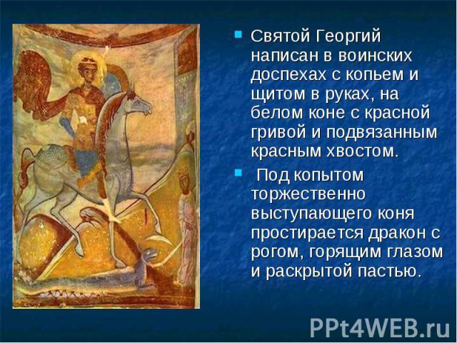 Святой Георгий написан в воинских доспехах с копьем и щитом в руках, на белом коне с красной гривой и подвязанным красным хвостом. Святой Георгий написан в воинских доспехах с копьем и щитом в руках, на белом коне с красной гривой и подвязанным крас…