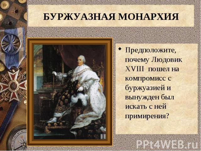 Предположите, почему Людовик XVIII пошел на компромисс с буржуазией и вынужден был искать с ней примирения? Предположите, почему Людовик XVIII пошел на компромисс с буржуазией и вынужден был искать с ней примирения?