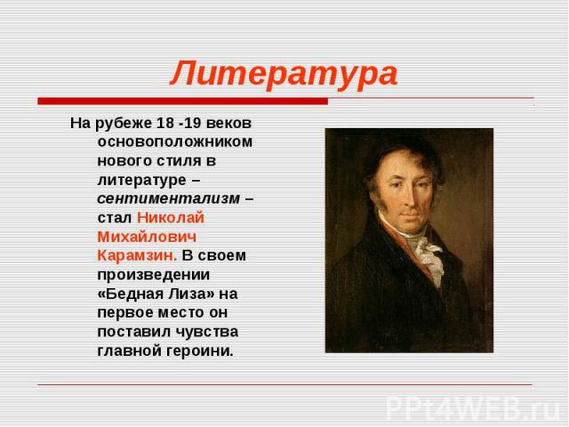 На рубеже 18 -19 веков основоположником нового стиля в литературе – сентиментализм – стал Николай Михайлович Карамзин. В своем произведении «Бедная Лиза» на первое место он поставил чувства главной героини. На рубеже 18 -19 веков основоположником но…
