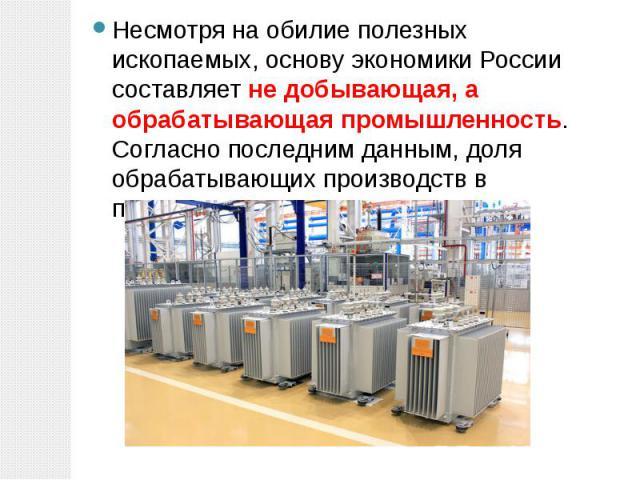 Несмотря на обилие полезных ископаемых, основу экономики России составляет не добывающая, а обрабатывающая промышленность. Согласно последним данным, доля обрабатывающих производств в промышленности превышает 60%. Несмотря на обилие полезных ископае…