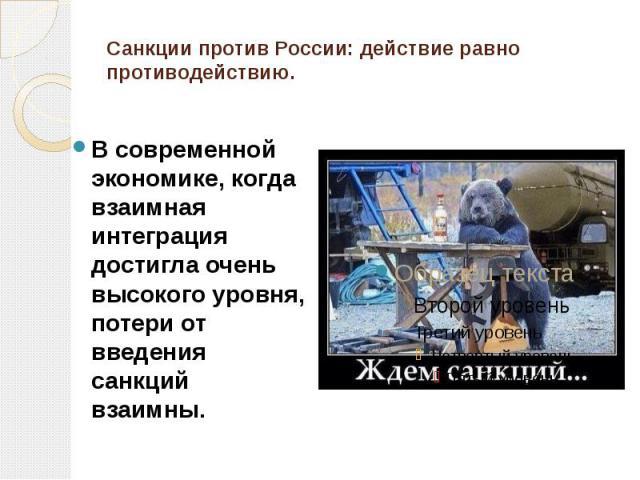 Санкции против России: действие равно противодействию. В современной экономике, когда взаимная интеграция достигла очень высокого уровня, потери от введения санкций взаимны.