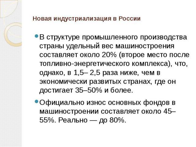Новая индустриализация в России В структуре промышленного производства страны удельный вес машиностроения составляет около 20% (второе место после топливно-энергетического комплекса), что, однако, в 1,5– 2,5 раза ниже, чем в экономически развитых ст…