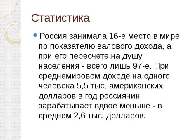 Статистика Россия занимала 16-е место в мире по показателю валового дохода, а при его пересчете на душу населения - всего лишь 97-е. При среднемировом доходе на одного человека 5,5 тыс. американских долларов в год россиянин зарабатывает вдвое меньше…