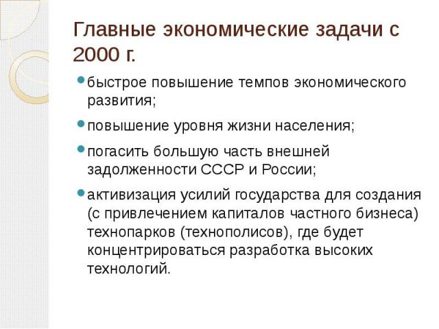 Главные экономические задачи с 2000г. быстрое повышение темпов экономического развития; повышение уровня жизни населения; погасить большую часть внешней задолженности СССР и России; активизация усилий государства для создания (с привлечением к…