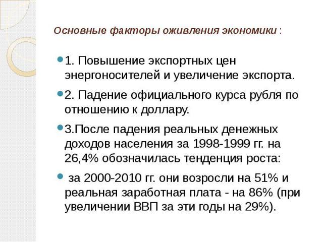 Основные факторы оживления экономики : 1. Повышение экспортных цен энергоносителей и увеличение экспорта. 2. Падение официального курса рубля по отношению к доллару. 3.После падения реальных денежных доходов населения за 1998-1999 гг. на 26,4% обозн…