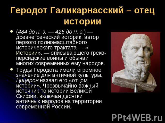 (484 до н. э.— 425 до н. э.)— древнегреческий историк, автор первого полномасштабного исторического трактата— «Истории»,— описывающего греко-персидские войны и обычаи многих современных ему народов. (484 до н. э.— 425 д…