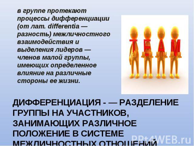 в группе протекают процессы дифференциации (от лат. differentia — разность) межличностного взаимодействия и выделения лидеров — членов малой группы, имеющих определенное влияние на различные стороны ее жизни. в группе протекают процессы дифференциац…