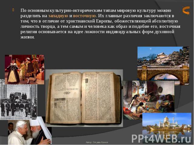 По основным культурно-историческим типам мировую культуру можно разделить на западную и восточную. Их главные различия заключаются в том, что в отличие от христианской Европы, обожествляющей абсолютную личность творца, а тем самым и человека как обр…