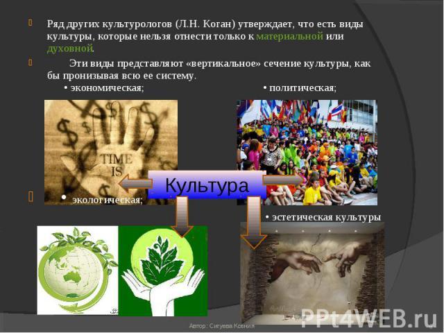 Ряд других культурологов (Л.Н. Коган) утверждает, что есть виды культуры, которые нельзя отнести только к материальной или духовной. Ряд других культурологов (Л.Н. Коган) утверждает, что есть виды культуры, которые нельзя отнести только к материальн…