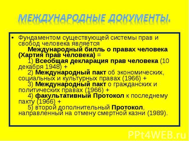 Фундаментом существующей системы прав и свобод человека является   Международный билль о правах человека (Хартия прав человека) =   1) Всеобщая декларация прав человека (10 декабря 1948) +   2) М…