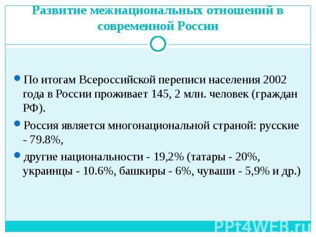 По итогам Всероссийской переписи населения 2002 года в России проживает 145, 2 млн. человек (граждан РФ). Россия является многонациональной страной: русские - 79.8%, другие национальности - 19,2% (татары - 20%, украинцы - 10.6%, башкиры - 6%, чуваши…