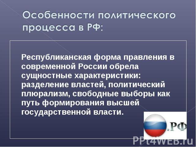 Республиканская форма правления в современной России обрела сущностные характеристики: разделение властей, политический плюрализм, свободные выборы как путь формирования высшей государственной власти.