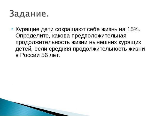 Курящие дети сокращают себе жизнь на 15%. Определите, какова предположительная продолжительность жизни нынешних курящих детей, если средняя продолжительность жизни в России 56 лет. Курящие дети сокращают себе жизнь на 15%. Определите, какова предпол…