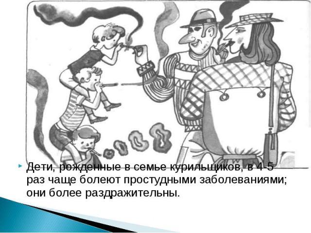 Дети, рожденные в семье курильщиков, в 4-5 раз чаще болеют простудными заболеваниями; они более раздражительны.