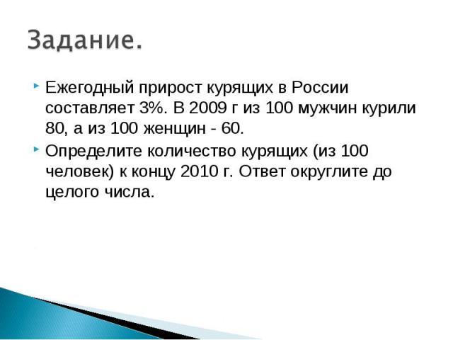 Ежегодный прирост курящих в России составляет 3%. В 2009 г из 100 мужчин курили 80, а из 100 женщин - 60. Ежегодный прирост курящих в России составляет 3%. В 2009 г из 100 мужчин курили 80, а из 100 женщин - 60. Определите количество курящих (из 100…