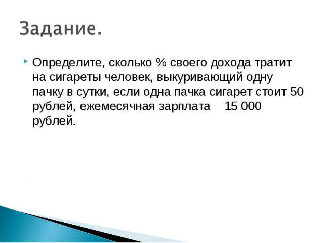 Определите, сколько % своего дохода тратит на сигареты человек, выкуривающий одну пачку в сутки, если одна пачка сигарет стоит 50 рублей, ежемесячная зарплата 15 000 рублей. Определите, сколько % своего дохода тратит на сигареты человек, выкуривающи…