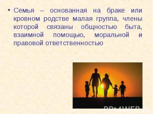 Семья – основанная на браке или кровном родстве малая группа, члены которой связ