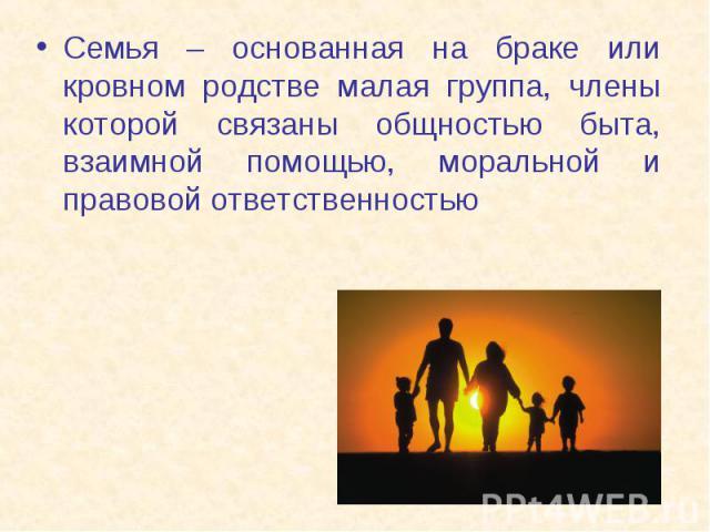 Семья – основанная на браке или кровном родстве малая группа, члены которой связаны общностью быта, взаимной помощью, моральной и правовой ответственностью Семья – основанная на браке или кровном родстве малая группа, члены которой связаны общностью…