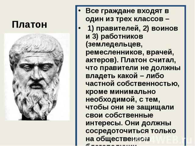 Все граждане входят в один из трех классов – Все граждане входят в один из трех классов – 1) правителей, 2) воинов и 3) работников (земледельцев, ремесленников, врачей, актеров). Платон считал, что правители не должны владеть какой – либо частной со…