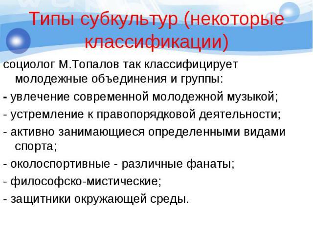 социолог М.Топалов так классифицирует молодежные объединения и группы: социолог М.Топалов так классифицирует молодежные объединения и группы: - увлечение современной молодежной музыкой; - устремление к правопорядковой деятельности; - активно занимаю…