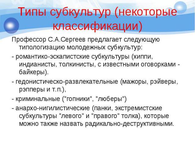 Профессор С.А.Сергеев предлагает следующую типологизацию молодежных субкультур: Профессор С.А.Сергеев предлагает следующую типологизацию молодежных субкультур: - романтико-эскапистские субкультуры (хиппи, индианисты, толкинисты, с известными оговорк…
