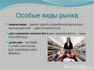 Особые виды рынка монопсония – диктат одного потребителя (несколько производител