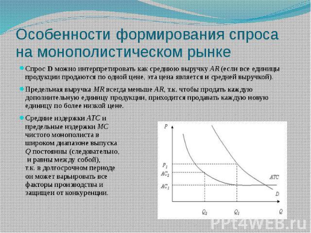 Особенности формирования спроса на монополистическом рынке Спрос D можно интерпретировать как среднюю выручку AR (если все единицы продукции продаются по одной цене, эта цена является и средней выручкой). Предельная выручка MR всегда меньше AR, т.к.…