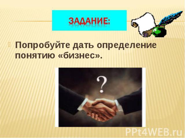 Попробуйте дать определение понятию «бизнес». Попробуйте дать определение понятию «бизнес».