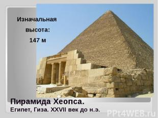 Пирамида Хеопса. Египет, Гиза. XXVII век до н.э. Изначальная высота: 147 м