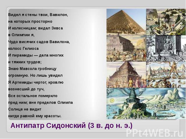 Антипатр Сидонский (3 в. до н. э.) Видел я стены твои, Вавилон, на которых просторно И колесницам; видал Зевса в Олимпии я, Чудо висячих садов Вавилона, колосс Гелиоса И пирамиды — дела многих и тяжких трудов; Знаю Мавсола гробницу огромную. Но лишь…