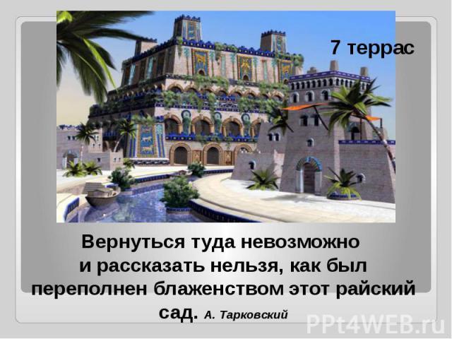 Вернуться туда невозможно и рассказать нельзя, как был переполнен блаженством этот райский сад. А. Тарковский